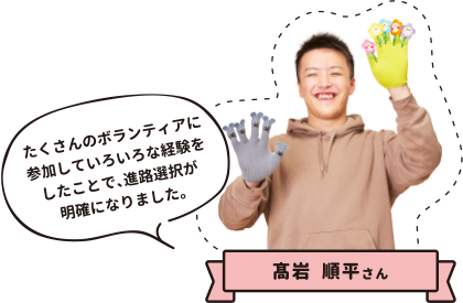 高岩順平さん たくさんのボランティアに参加していろいろな経験をしたことで、進路選択が明確になりました。